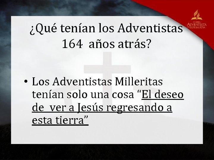 ¿Qué tenían los Adventistas 164 años atrás? • Los Adventistas Milleritas tenían solo una