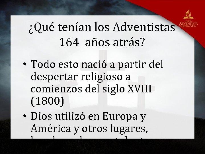¿Qué tenían los Adventistas 164 años atrás? • Todo esto nació a partir del