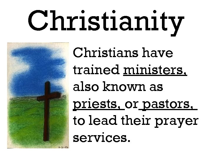 Christianity Christians have trained ministers, also known as priests, or pastors, to lead their