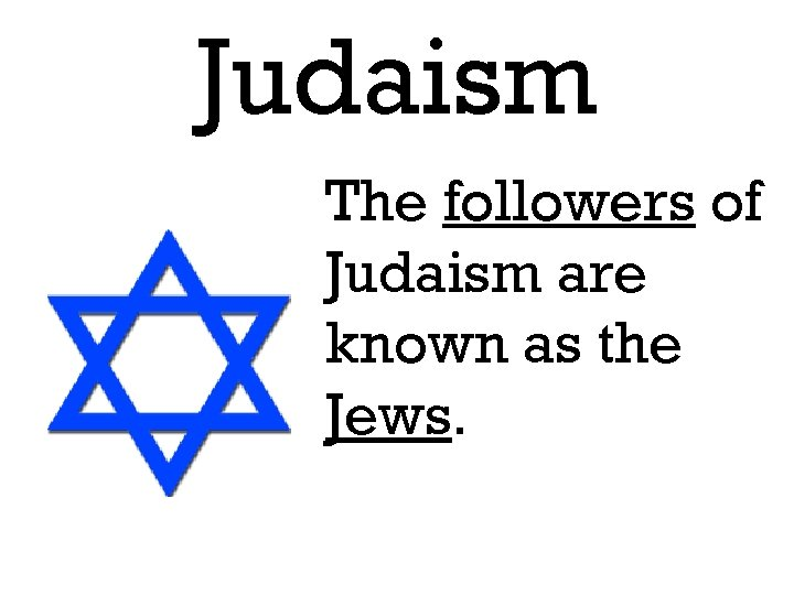 Judaism The followers of Judaism are known as the Jews.