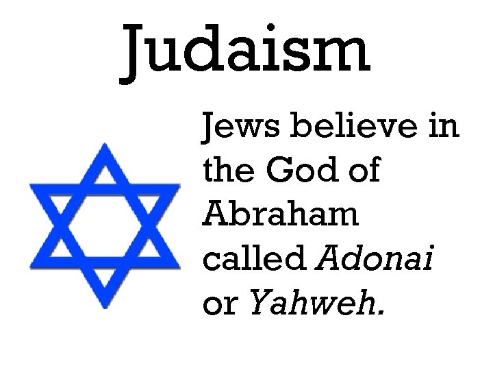 Judaism Jews believe in the God of Abraham called Adonai or Yahweh.