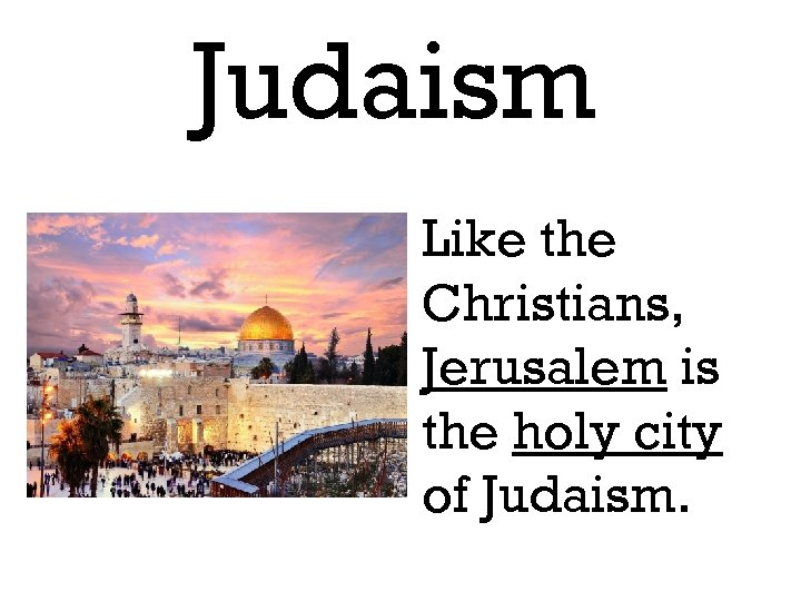 Judaism Like the Christians, Jerusalem is the holy city of Judaism.
