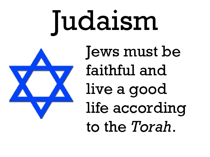Judaism Jews must be faithful and live a good life according to the Torah.