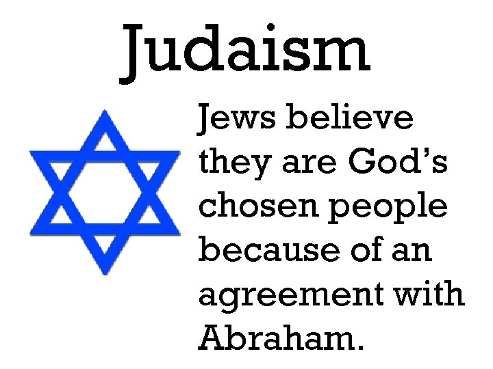 Judaism Jews believe they are God's chosen people because of an agreement with Abraham.