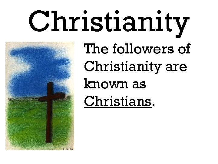 Christianity The followers of Christianity are known as Christians.
