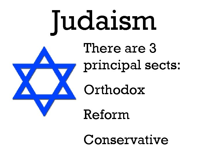 Judaism There are 3 principal sects: Orthodox Reform Conservative