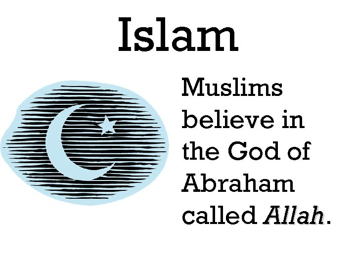Islam Muslims believe in the God of Abraham called Allah