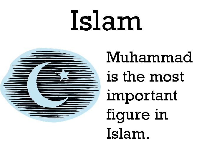 Islam Muhammad is the most important figure in Islam.
