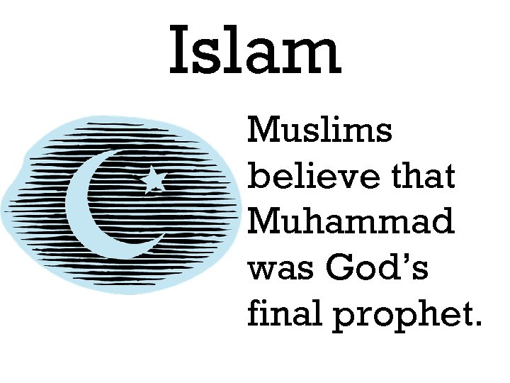 Islam Muslims believe that Muhammad was God's final prophet.