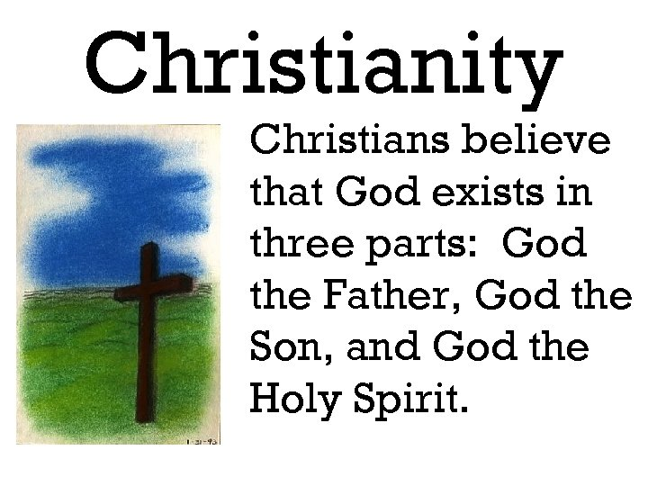 Christianity Christians believe that God exists in three parts: God the Father, God the