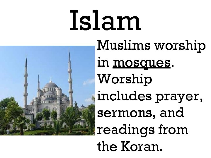 Islam Muslims worship in mosques. Worship includes prayer, sermons, and readings from the Koran.