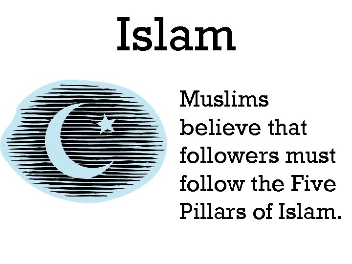 Islam Muslims believe that followers must follow the Five Pillars of Islam.