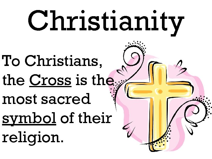 Christianity To Christians, the Cross is the most sacred symbol of their religion.