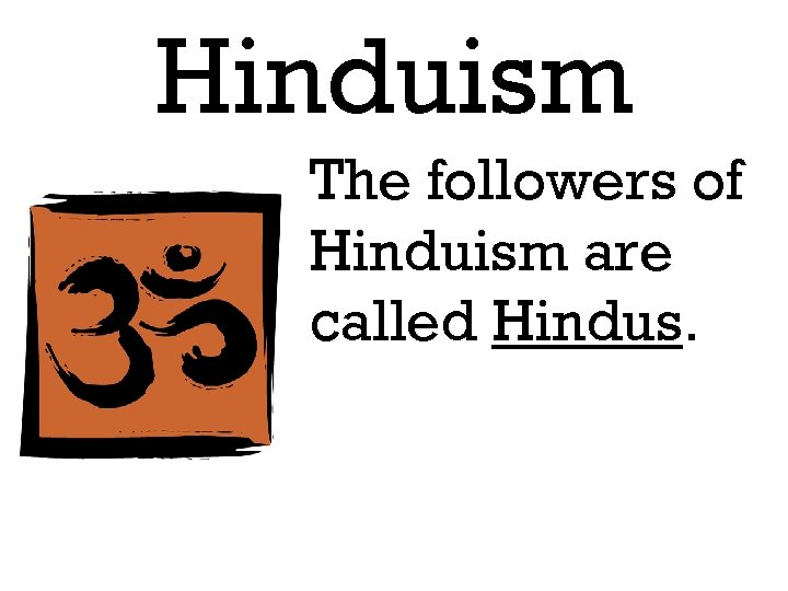 Hinduism The followers of Hinduism are called Hindus.