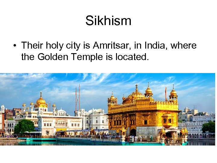 Sikhism • Their holy city is Amritsar, in India, where the Golden Temple is