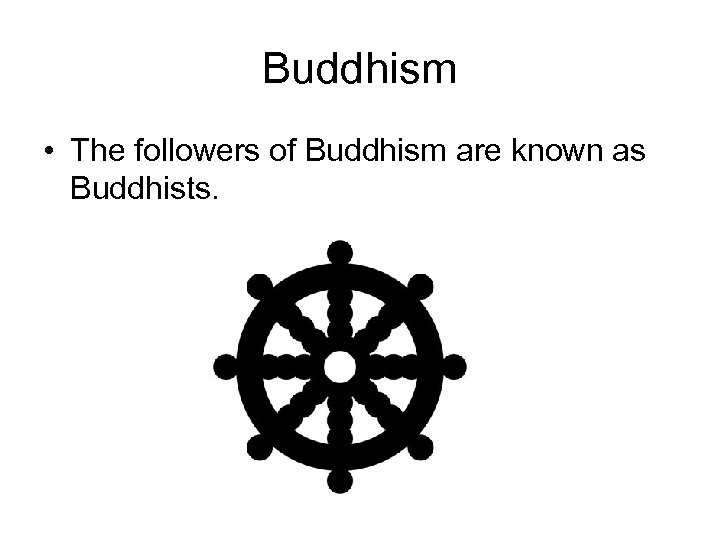 Buddhism • The followers of Buddhism are known as Buddhists.