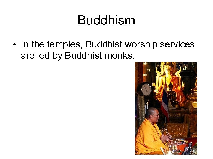 Buddhism • In the temples, Buddhist worship services are led by Buddhist monks.