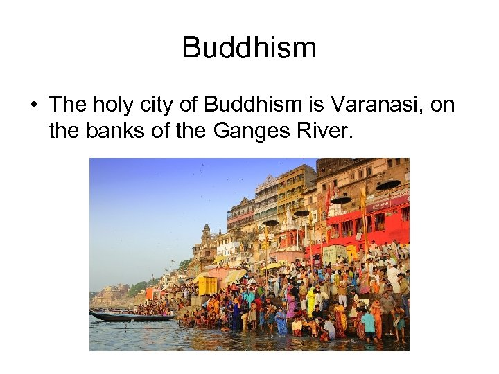 Buddhism • The holy city of Buddhism is Varanasi, on the banks of the