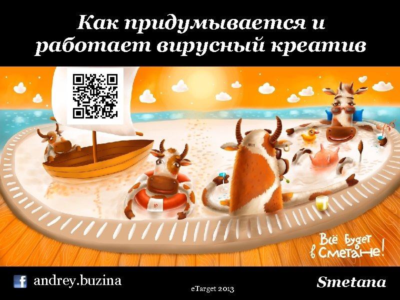 Как придумывается и работает вирусный креатив andrey. buzina e. Target 2013 Smetana