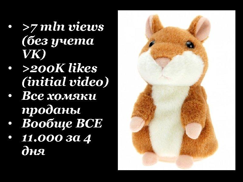 • >7 mln views (без учета VK) • >200 K likes (initial video)