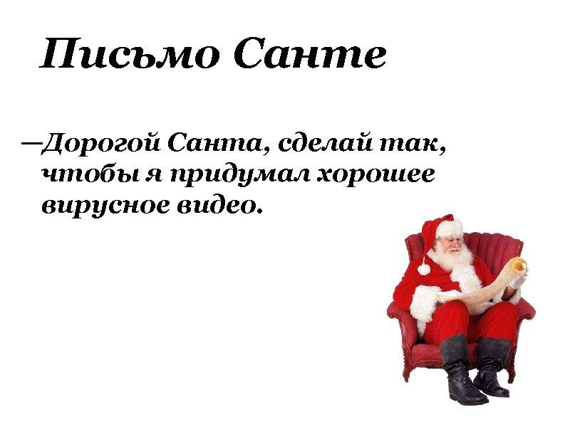 Письмо Санте —Дорогой Санта, сделай так, чтобы я придумал хорошее вирусное видео.