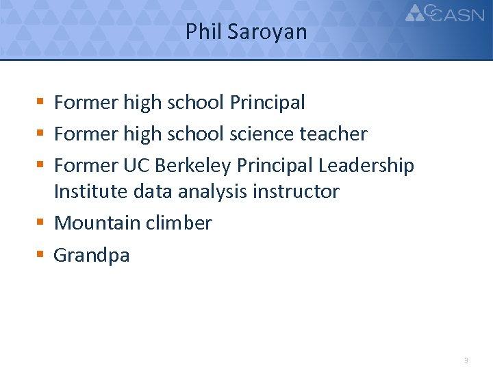 Phil Saroyan § Former high school Principal § Former high school science teacher §