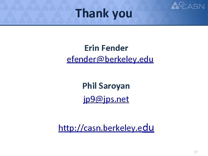 Thank you Erin Fender efender@berkeley. edu Phil Saroyan jp 9@jps. net http: //casn. berkeley.