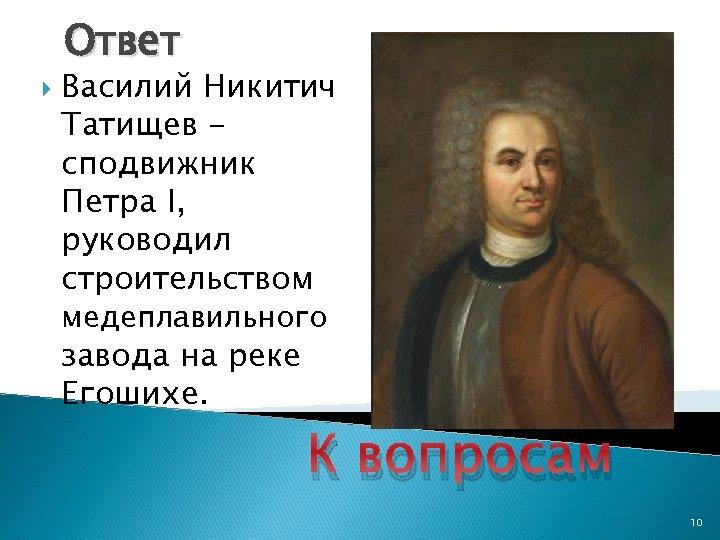 Ответ Василий Никитич Татищев сподвижник Петра I, руководил строительством медеплавильного завода на реке Егошихе.