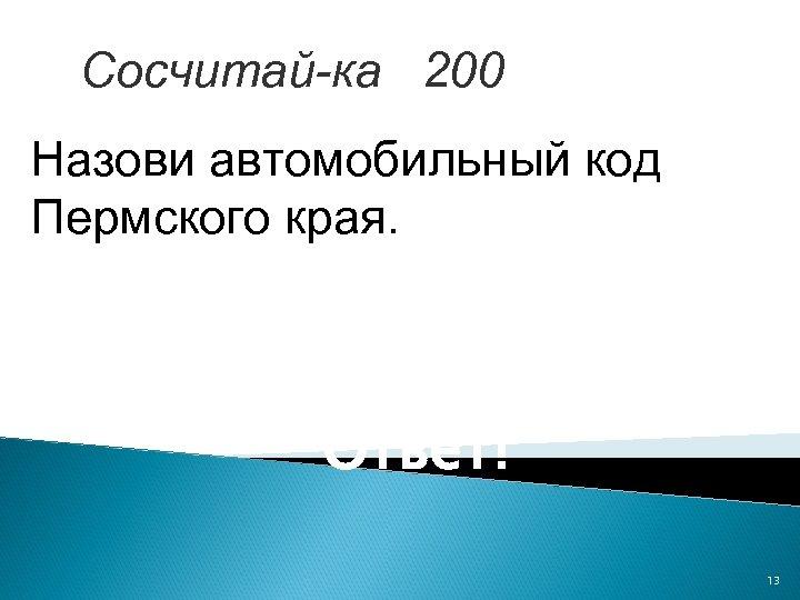 Сосчитай-ка 200 Назови автомобильный код Пермского края. Ответ! 13