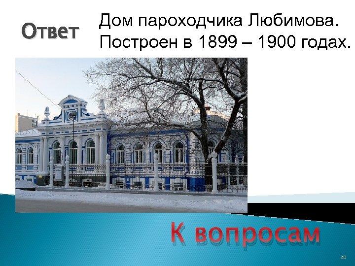 Ответ Дом пароходчика Любимова. Построен в 1899 – 1900 годах. К вопросам 20
