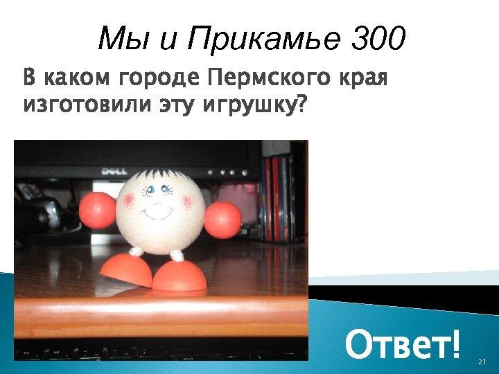 Мы и Прикамье 300 В каком городе Пермского края изготовили эту игрушку? Ответ! 21