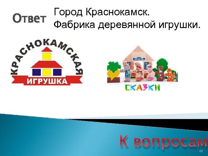 Город Краснокамск. Ответ Фабрика деревянной игрушки. К вопросам 22