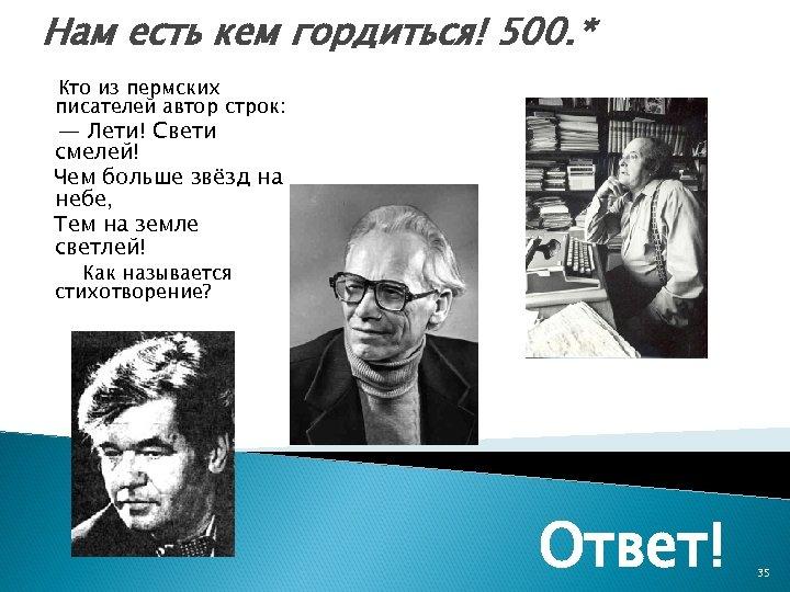Нам есть кем гордиться! 500. * Кто из пермских писателей автор строк: В. Воробьёв