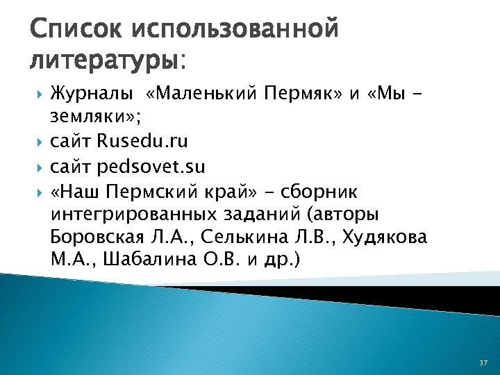 Список использованной литературы: Журналы «Маленький Пермяк» и «Мы земляки» ; сайт Rusedu. ru сайт