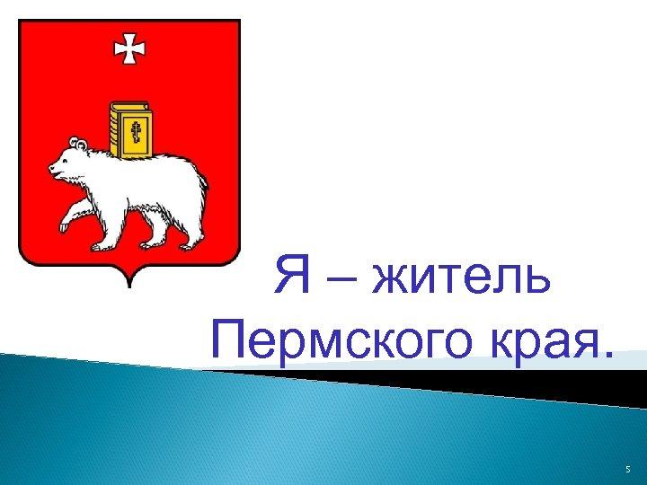 Я – житель Пермского края. 5