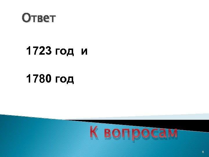 Ответ 1723 год и 1780 год К вопросам 8