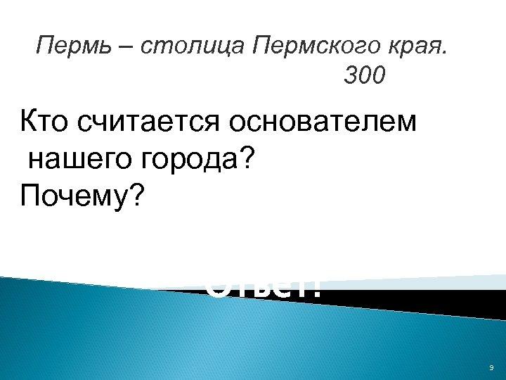 Пермь – столица Пермского края. 300 Кто считается основателем нашего города? Почему? Ответ! 9