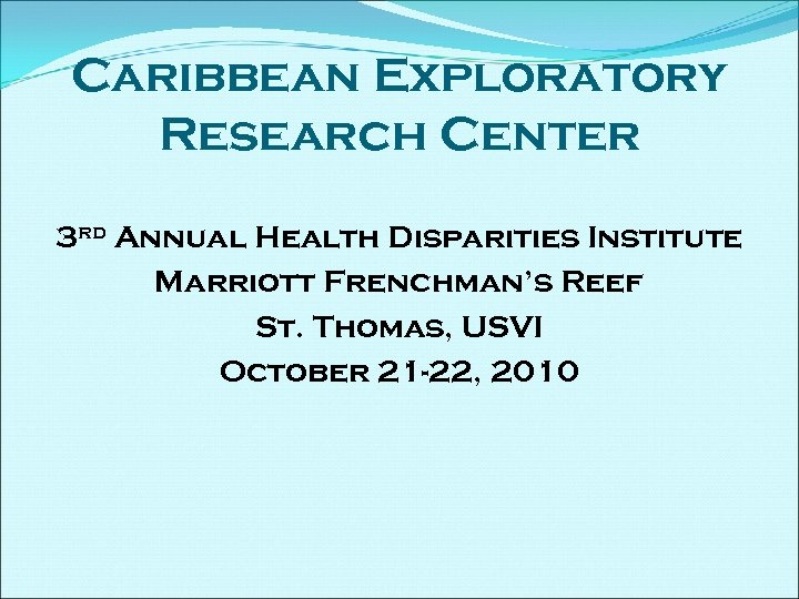 Caribbean Exploratory Research Center 3 rd Annual Health Disparities Institute Marriott Frenchman's Reef St.