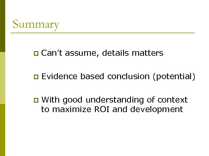 Summary p Can't assume, details matters p Evidence based conclusion (potential) p With good