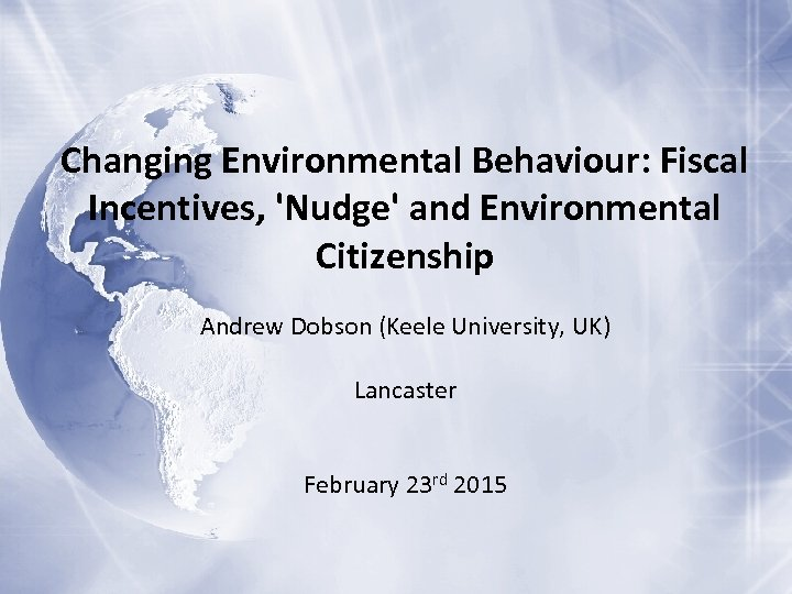 Changing Environmental Behaviour: Fiscal Incentives, 'Nudge' and Environmental Citizenship Andrew Dobson (Keele University, UK)