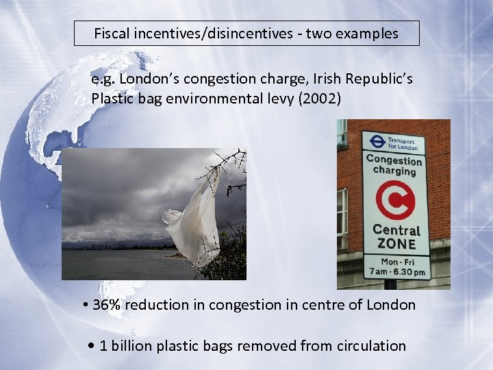 Fiscal incentives/disincentives - two examples e. g. London's congestion charge, Irish Republic's Plastic bag