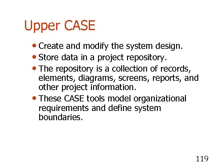 Upper CASE • Create and modify the system design. • Store data in a