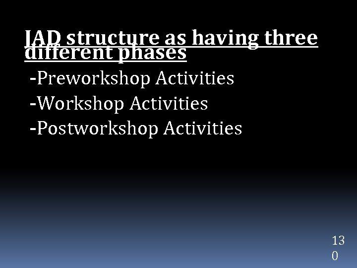 JAD structure as having three different phases -Preworkshop Activities -Workshop Activities -Postworkshop Activities 13
