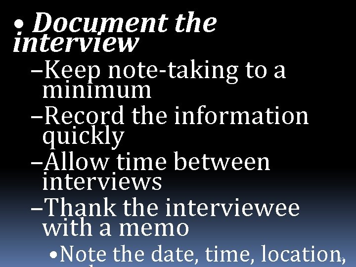 • Document the interview –Keep note-taking to a minimum –Record the information quickly