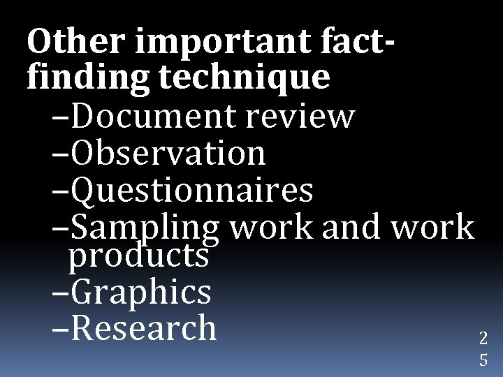 Other important factfinding technique –Document review –Observation –Questionnaires –Sampling work and work products –Graphics