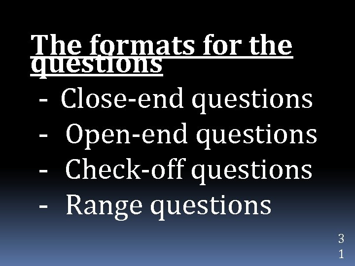 The formats for the questions - Close-end questions - Open-end questions - Check-off questions