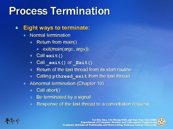 Process Termination Eight ways to terminate: Normal termination Return from main() exit(main(argc, argv)); Call