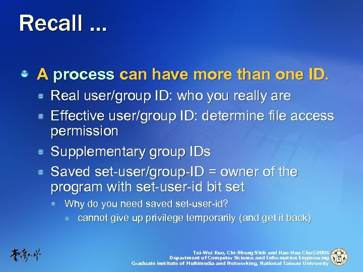 Recall … A process can have more than one ID. Real user/group ID: who