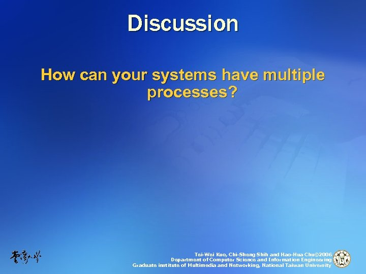 Discussion How can your systems have multiple processes? Tei-Wei Kuo, Chi-Sheng Shih and Hao-Hua