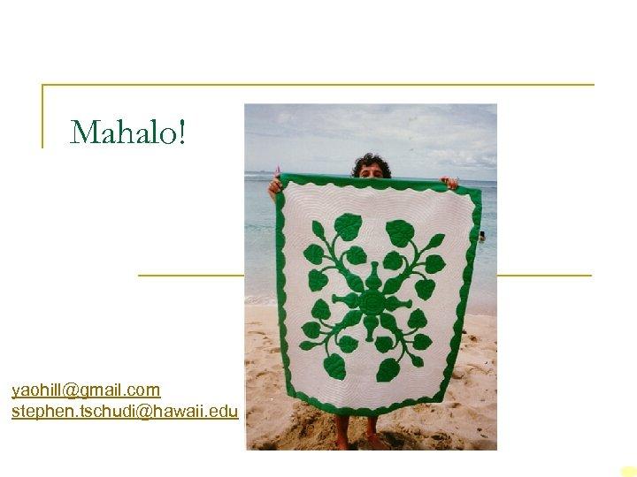 Mahalo! yaohill@gmail. com stephen. tschudi@hawaii. edu